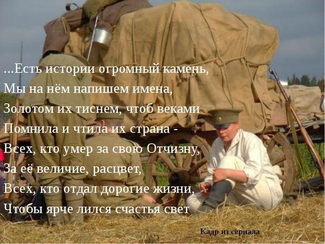 ...Есть истории огромный камень, Мы на нём напишем имена, Золотом их тиснем,...