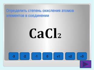 Определить степень окисления атомов элементов в соединении -3 -2 -1 0 +1 +2 +3