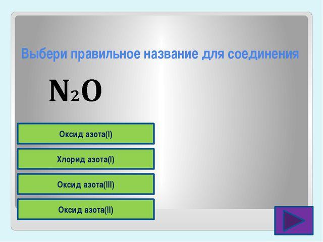 Выбери правильное название для соединения Оксид азота(II) Оксид азота(III) Хл...