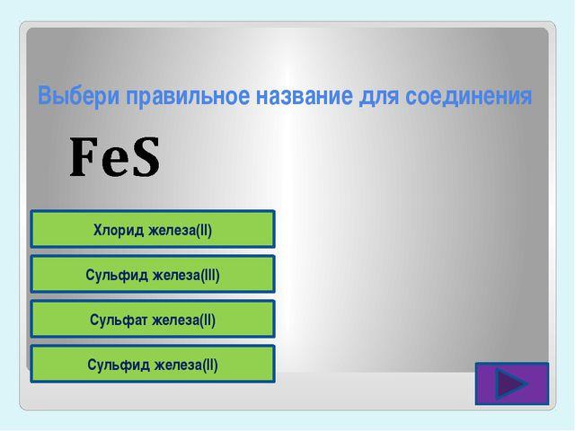 Выбери правильное название для соединения Сульфид железа(II) Сульфат железа(I...