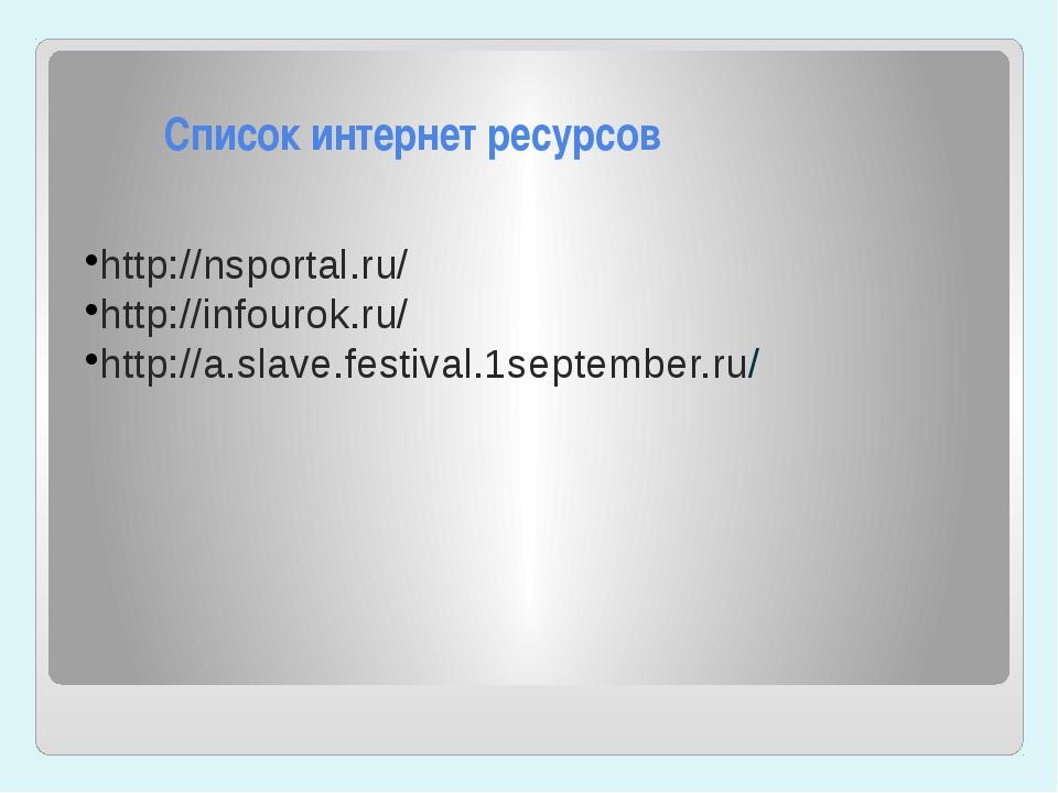 Список интернет ресурсов http://nsportal.ru/ http://infourok.ru/ http://a.sl...