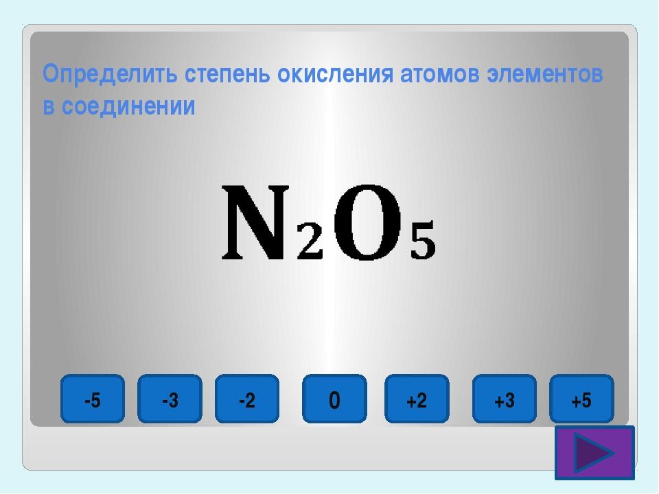 Определить степень окисления атомов элементов в соединении -5 -3 -2 0 +2 +3 +5