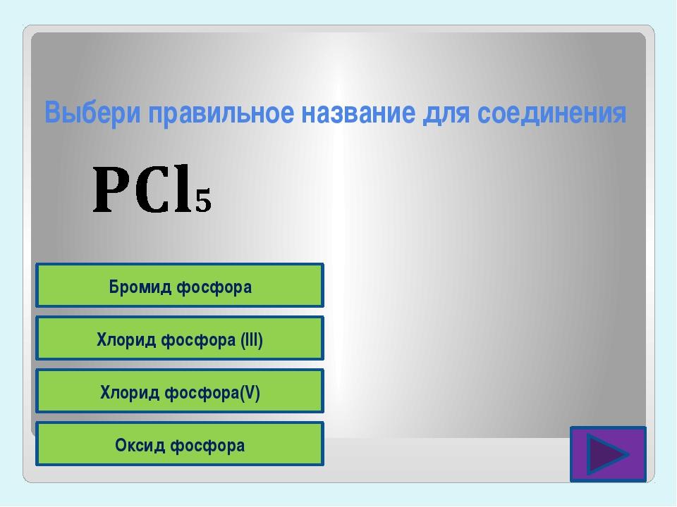 Выбери правильное название для соединения Оксид фосфора Хлорид фосфора(V) Хло...