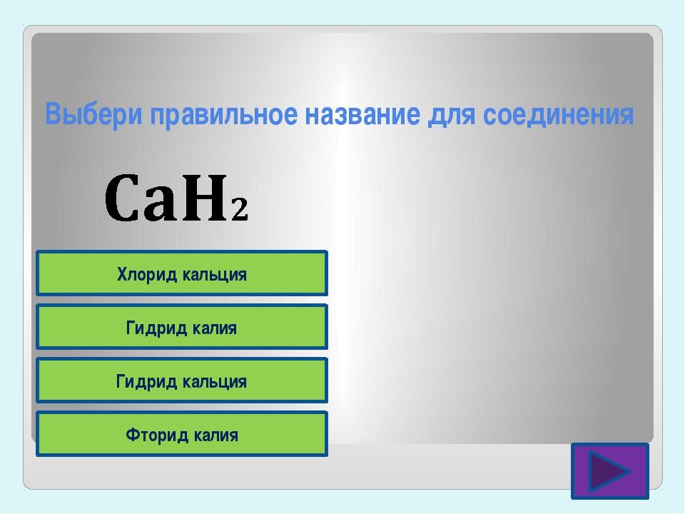 Выбери правильное название для соединения Фторид калия Гидрид кальция Гидрид...