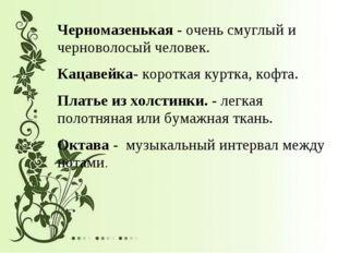 Черномазенькая - очень смуглый и черноволосый человек. Кацавейка- короткая ку
