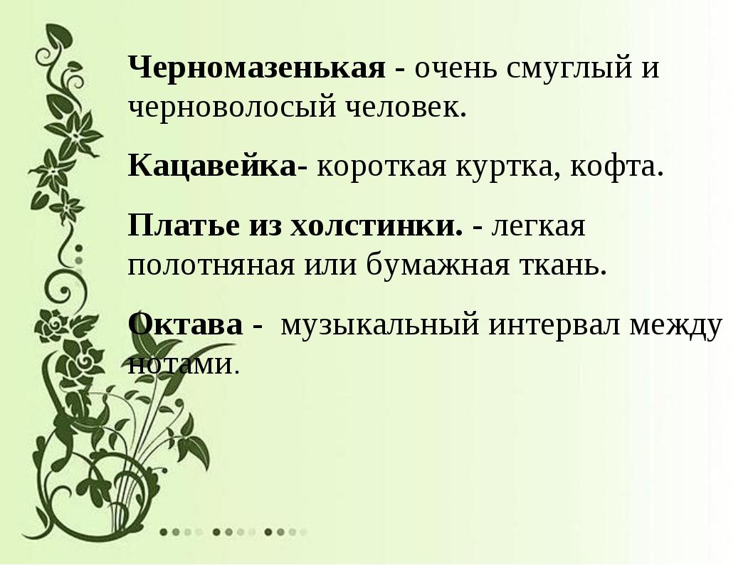 Черномазенькая - очень смуглый и черноволосый человек. Кацавейка- короткая ку...