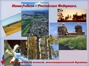 Наша Родина – Российская Федерация.  Мы – граждане великой, многонационально