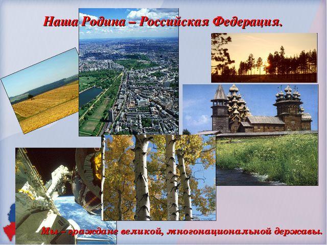 Наша Родина – Российская Федерация.  Мы – граждане великой, многонационально...
