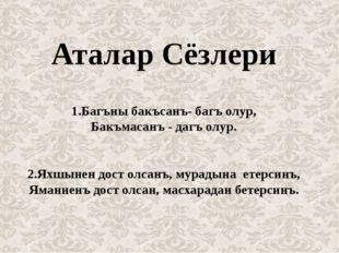 Аталар Сёзлери 1.Багъны бакъсанъ- багъ олур, Бакъмасанъ - дагъ олур. 2.Яхшыне