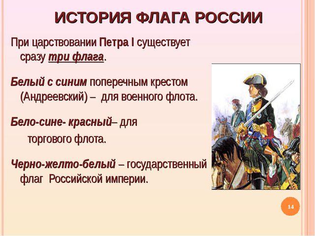 ИСТОРИЯ ФЛАГА РОССИИ При царствовании Петра I существует сразу три флага. Бел...