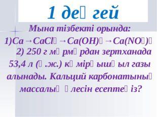 Мына тізбекті орында: 1)Ca→CaCl₂→Ca(OH)₂→Ca(NO₃)₂ 2) 250 г мәрмәрдан зертхана