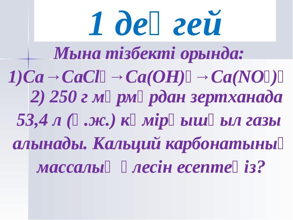 Мына тізбекті орында: 1)Ca→CaCl₂→Ca(OH)₂→Ca(NO₃)₂ 2) 250 г мәрмәрдан зертхана...