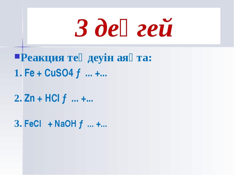 Реакция теңдеуін аяқта: 1. Fe + CuSO4 →... +... 2. Zn + HCl →... +... 3. FeCl...