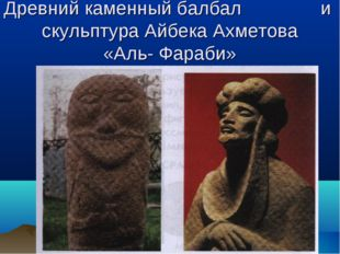 Древний каменный балбал и скульптура Айбека Ахметова «Аль- Фараби»