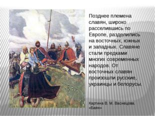 Позднее племена славян, широко расселившись по Европе, разделились на восточн