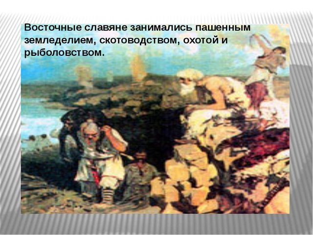 Восточные славяне занимались пашенным земледелием, скотоводством, охотой и ры...