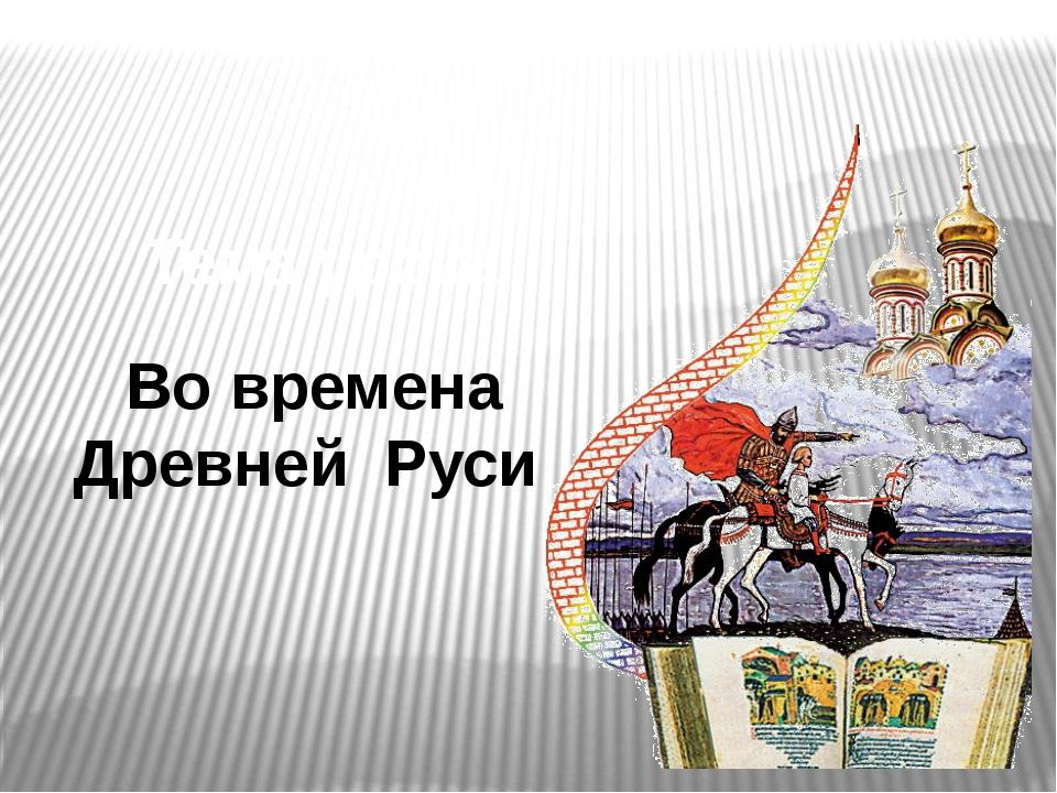 Во времена Древней Руси Тема урока
