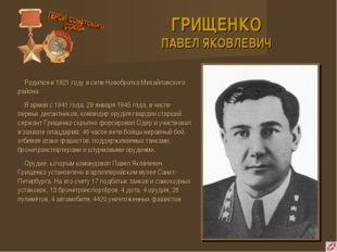 ГРИЩЕНКО ПАВЕЛ ЯКОВЛЕВИЧ Родился в 1921 году в селе Новобратка Михайловского