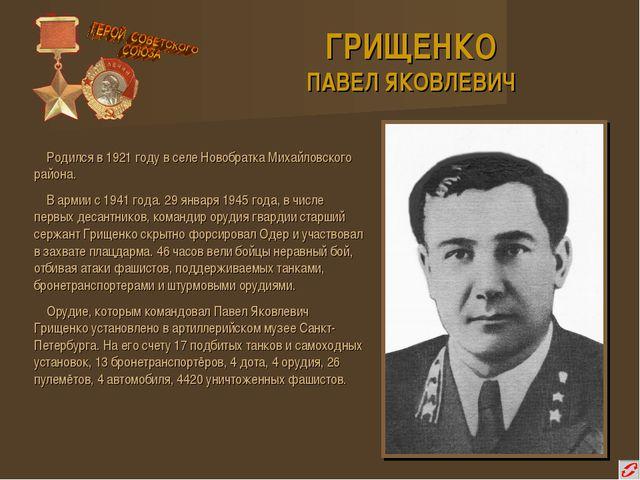 ГРИЩЕНКО ПАВЕЛ ЯКОВЛЕВИЧ Родился в 1921 году в селе Новобратка Михайловского...