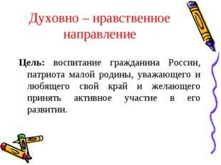 Духовно – нравственное направление Цель: воспитание гражданина России, патрио