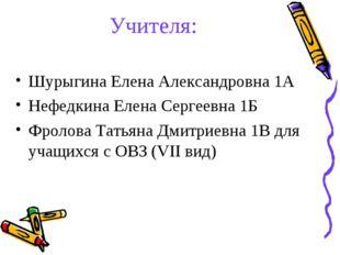 Учителя: Шурыгина Елена Александровна 1А Нефедкина Елена Сергеевна 1Б Фролова