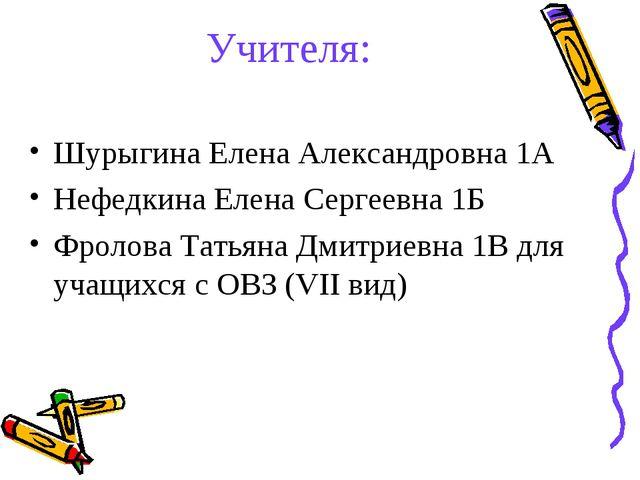 Учителя: Шурыгина Елена Александровна 1А Нефедкина Елена Сергеевна 1Б Фролова...