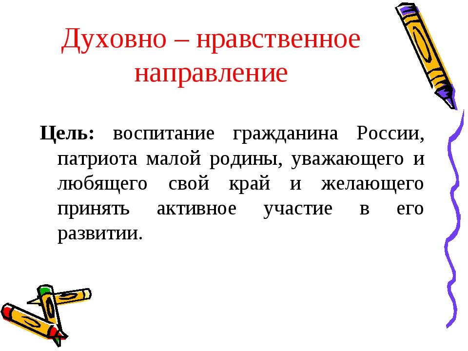 Духовно – нравственное направление Цель: воспитание гражданина России, патрио...