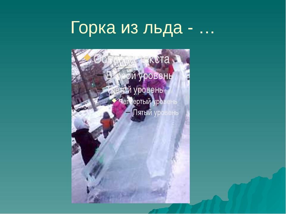 Горка из льда - …