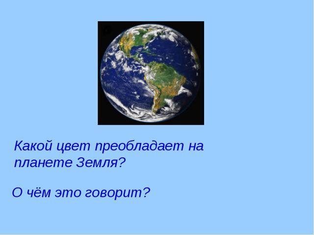 Какой цвет преобладает на планете Земля? О чём это говорит?