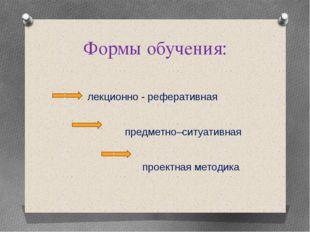 Формы обучения: лекционно - реферативная предметно–ситуативная проектная мето