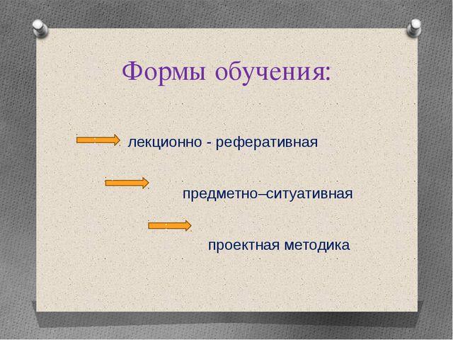 Формы обучения: лекционно - реферативная предметно–ситуативная проектная мето...