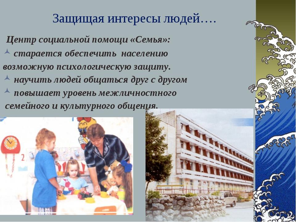 Защищая интересы людей…. Центр социальной помощи «Семья»: старается обеспечит...