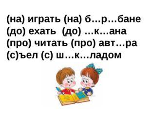 (на) играть (на) б…р…бане (до) ехать (до) …к…ана (про) читать (про) авт…ра (с