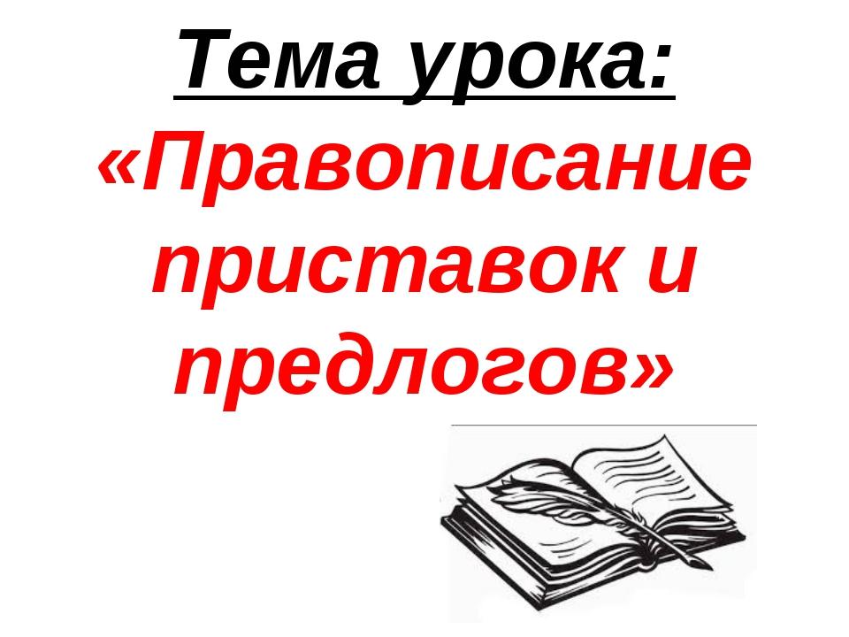 Тема урока: «Правописание приставок и предлогов»