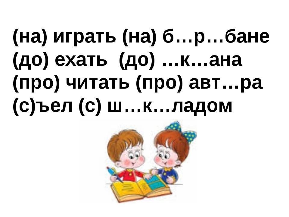 (на) играть (на) б…р…бане (до) ехать (до) …к…ана (про) читать (про) авт…ра (с...