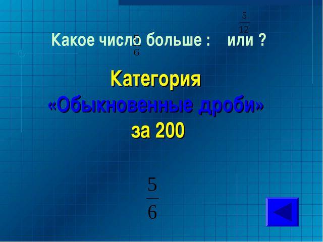 Какое число больше : или ? Категория «Обыкновенные дроби» за 200