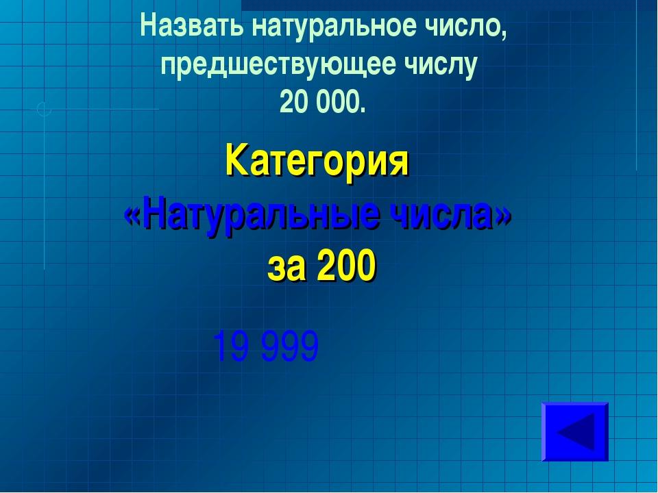 Назвать натуральное число, предшествующее числу 20 000. Категория «Натуральны...