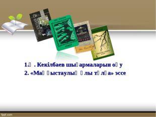 1.Ә. Кекілбаев шығармаларын оқу 2. «Маңғыстаулық ұлы тұлға» эссе