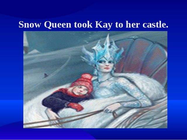Snow Queen took Kay to her castle.