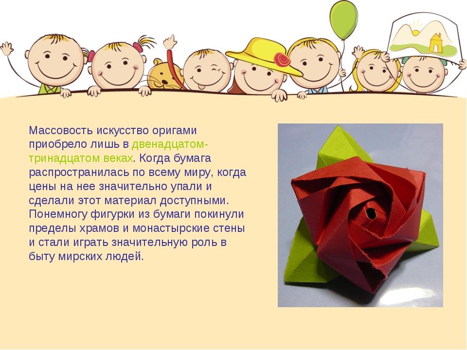 Массовость искусство оригами приобрело лишь в двенадцатом-тринадцатом веках....