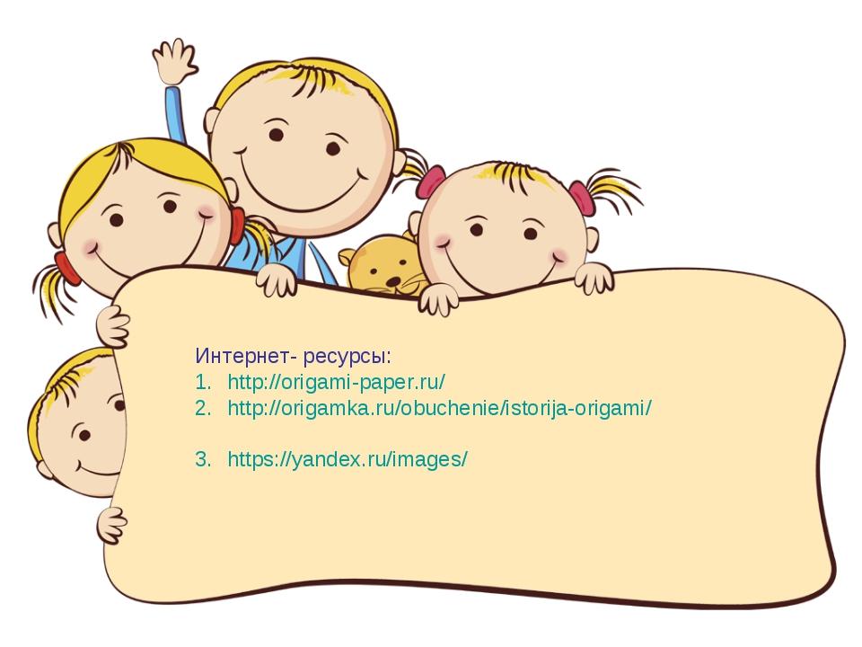 Интернет- ресурсы: http://origami-paper.ru/ http://origamka.ru/obuchenie/isto...