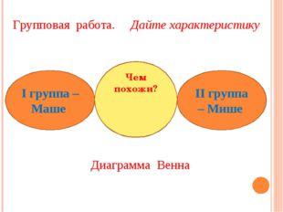 Групповая работа. Дайте характеристику Диаграмма Венна І группа – Маше ІІ гру