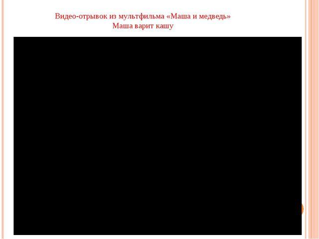 Видео-отрывок из мультфильма «Маша и медведь» Маша варит кашу