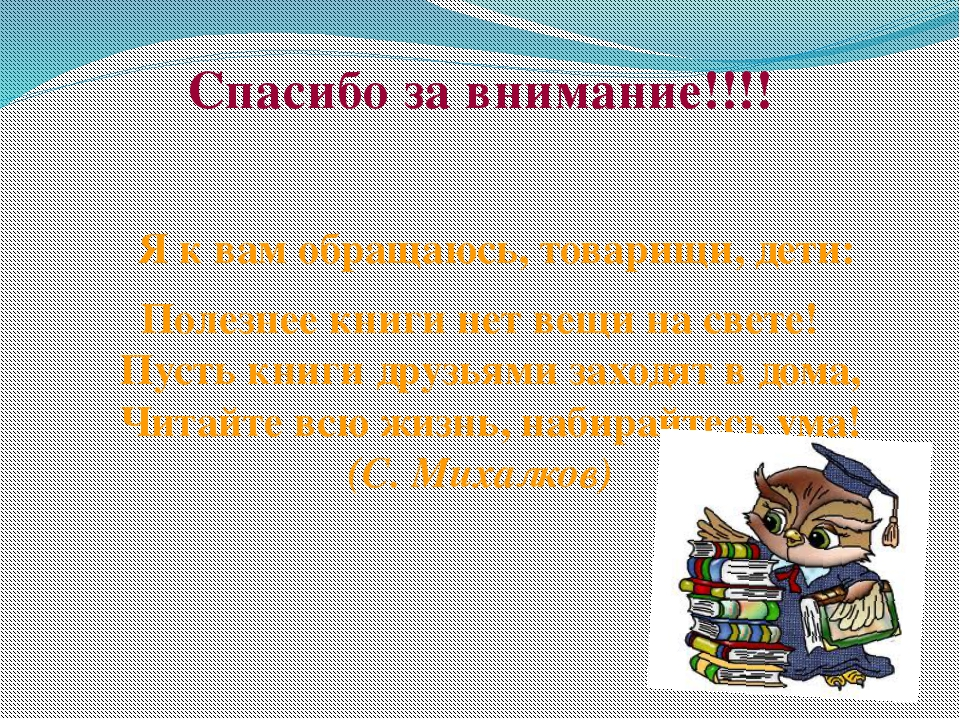 Спасибо за внимание!!!! Я к вам обращаюсь, товарищи, дети: Полезнее книги нет...