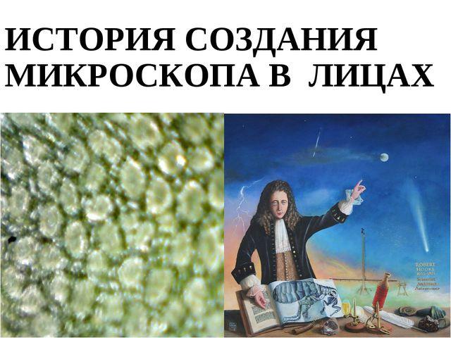 ИСТОРИЯ СОЗДАНИЯ МИКРОСКОПА В ЛИЦАХ