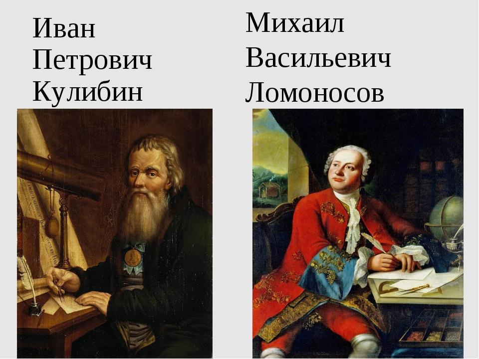 Иван Петрович Кулибин Михаил Васильевич Ломоносов