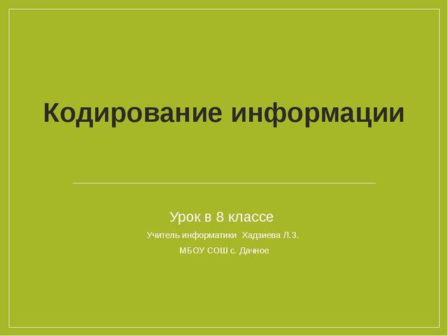 Кодирование информации Урок в 8 классе Учитель информатики Хадзиева Л.З. МБОУ...