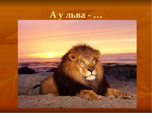А у льва - …