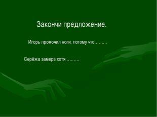 Закончи предложение. Игорь промочил ноги, потому что……… Серёжа замерз хотя ………
