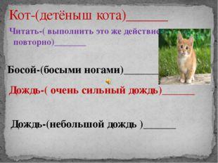 Читать-( выполнить это же действие повторно)_______ Кот-(детёныш кота)______